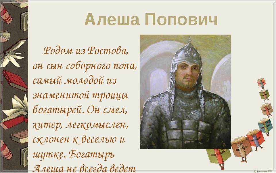 Алеша Попович Родом из Ростова, он сын соборного попа, самый молодой из знаме...