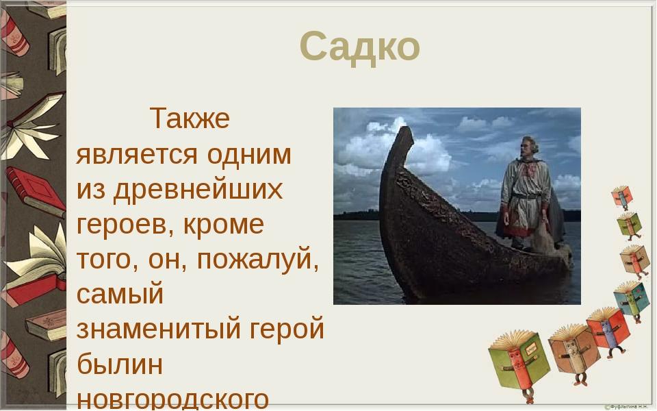 Садко Также является одним из древнейших героев, кроме того, он, пожалуй, сам...