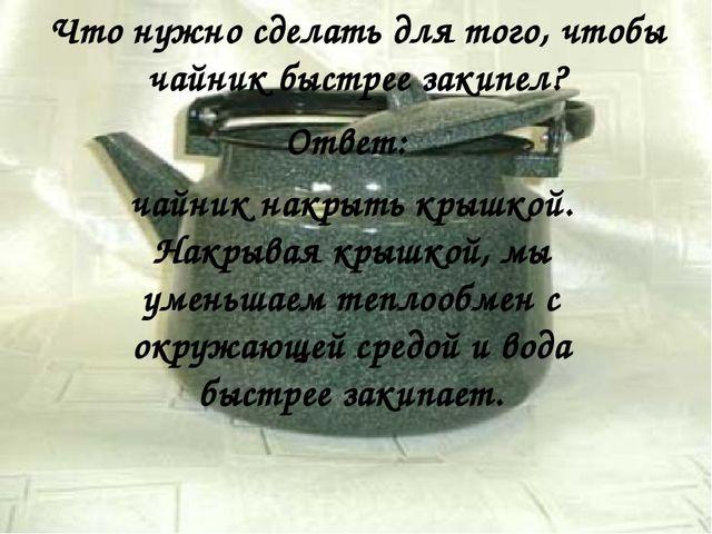 Ответ: чайник накрыть крышкой. Накрывая крышкой, мы уменьшаем теплообмен с ок...