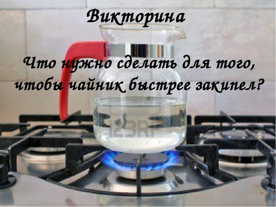 Что нужно сделать для того, чтобы чайник быстрее закипел? Викторина