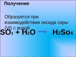 Получение Образуется при взаимодействии оксида серы (VI) c водой SO3 + H2O H2