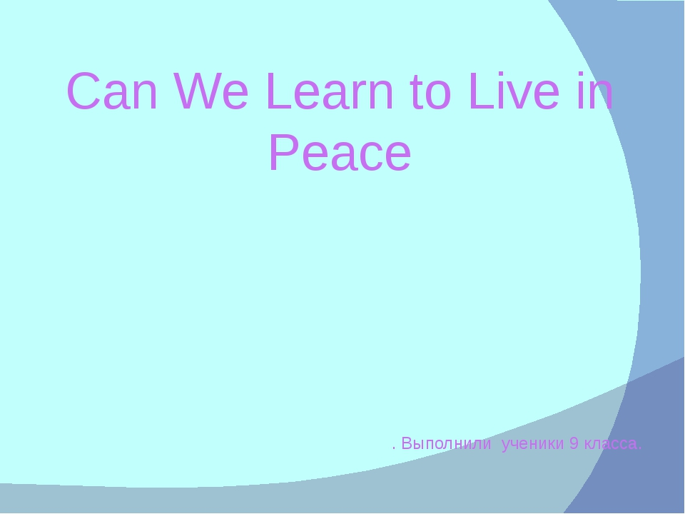 Can We Learn to Live in Peace . Выполнили ученики 9 класса.