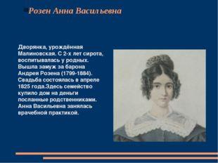 Розен Анна Васильевна Дворянка, урождённая Малиновская. С 2-х лет сирота, вос