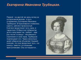 Екатерина Ивановна Трубецкая. Первой - на другой же день вслед за каторжником