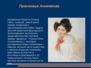 Прасковья Анненкова Урождённая Жанетта Полина Гебль, пожалуй, самый яркий при