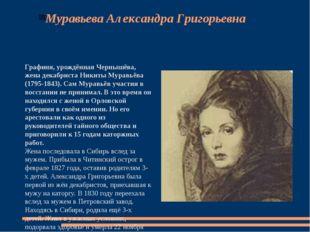 Муравьева Александра Григорьевна Графиня, урождённая Чернышёва, жена декабрис