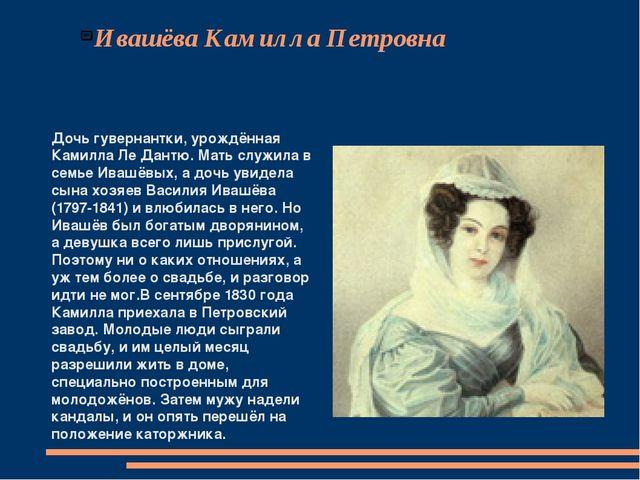 Ивашёва Камилла Петровна Дочь гувернантки, урождённая Камилла Ле Дантю. Мать...