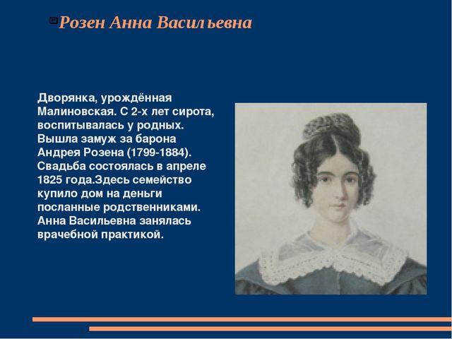 Розен Анна Васильевна Дворянка, урождённая Малиновская. С 2-х лет сирота, вос...
