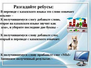 Разгадайте ребусы: 1. В переводе с казахского языка это слово означает «возьм