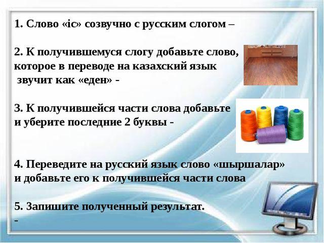 1. Слово «іс» созвучно с русским слогом – 2. К получившемуся слогу добавьте с...