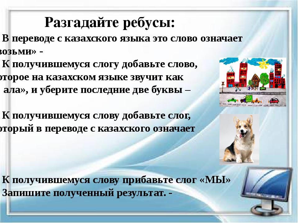Разгадайте ребусы: 1. В переводе с казахского языка это слово означает «возьм...