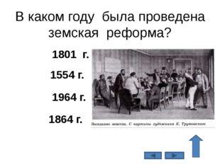 В каком году была проведена земская реформа? 1864 г. 1554 г. 1964 г. 1801 г.