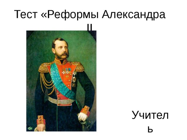 Тест «Реформы Александра II Учитель истории Байкалова Е.А.