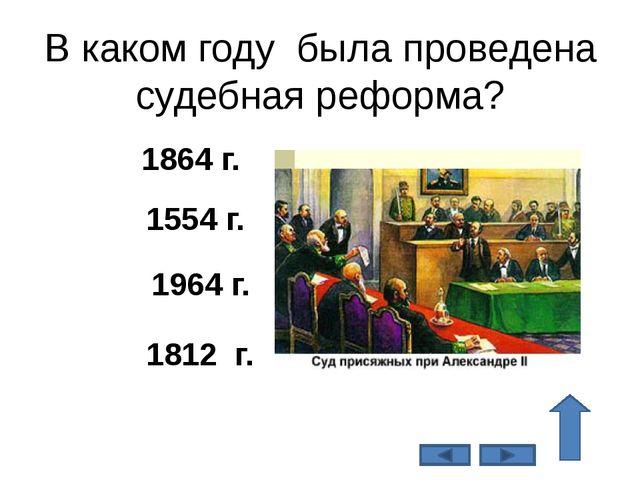 В каком году была проведена судебная реформа? 1864 г. 1554 г. 1964 г. 1812 г.