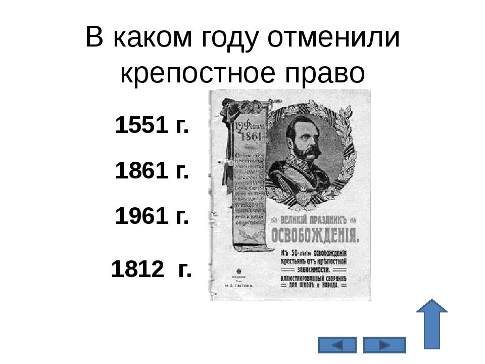 В каком году отменили крепостное право 1861 г. 1551 г. 1961 г. 1812 г.
