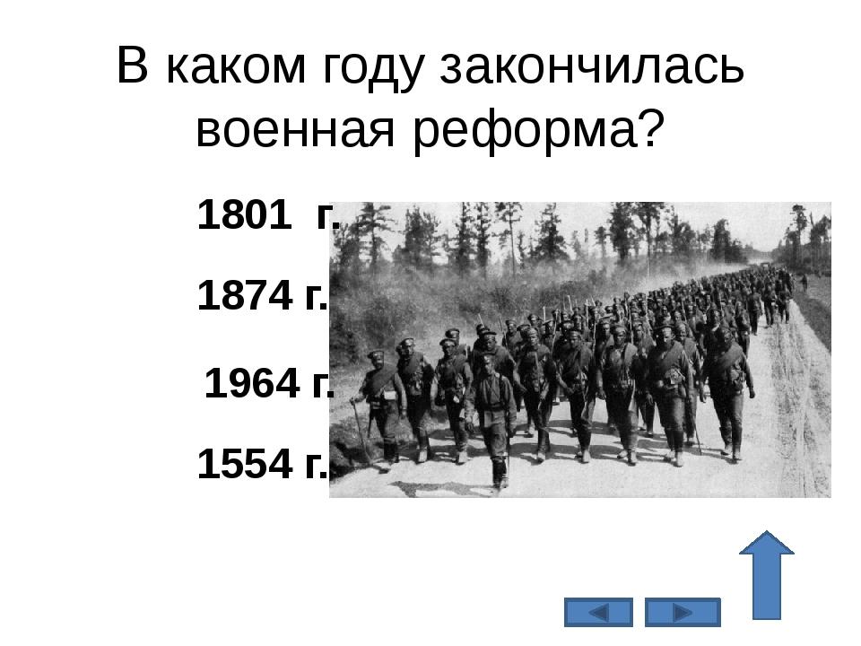 В каком году закончилась военная реформа? 1874 г. 1554 г. 1964 г. 1801 г.