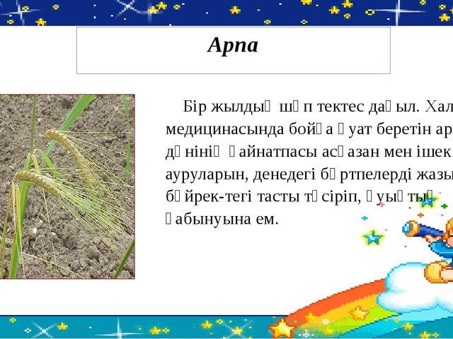 Бір жылдық шөп тектес дақыл. Халық медицинасында бойға қуат беретін арпа дән...