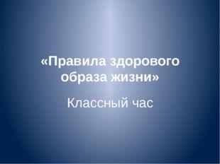 «Правила здорового образа жизни» Классный час