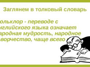 Заглянем в толковый словарь Фольклор - переводе с английского языка означает