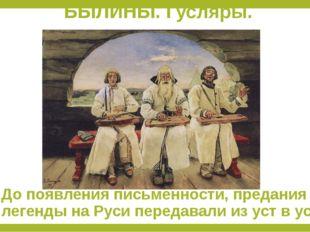 БЫЛИНЫ. Гусляры. До появления письменности, предания и легенды на Руси переда