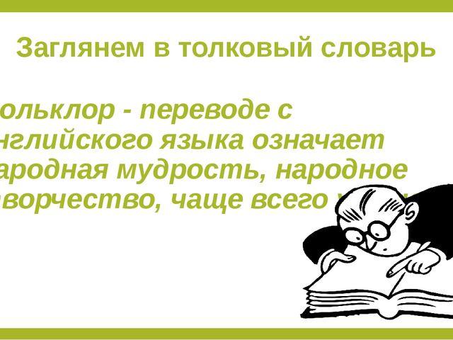 Заглянем в толковый словарь Фольклор - переводе с английского языка означает...