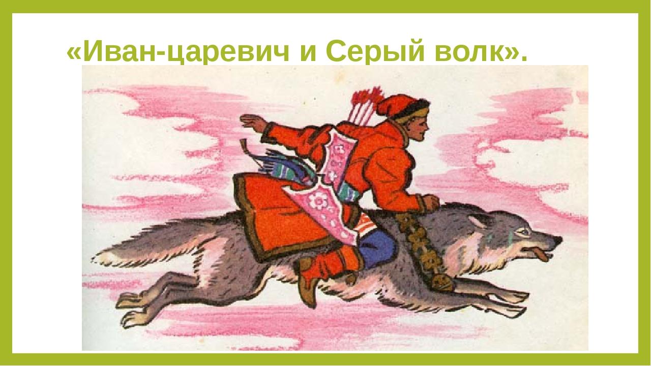 «Иван-царевич и Серый волк».