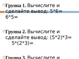 Группа 1. Вычислите и сделайте вывод: 5*6= 6*5= Группа 2. Вычислите и сделай