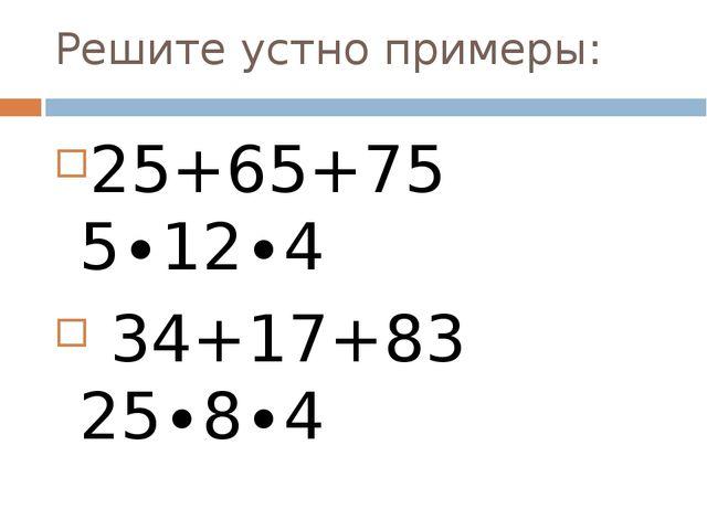 Решите устно примеры: 25+65+75 5∙12∙4 34+17+83 25∙8∙4 27+123+16+234 50 (346∙2...