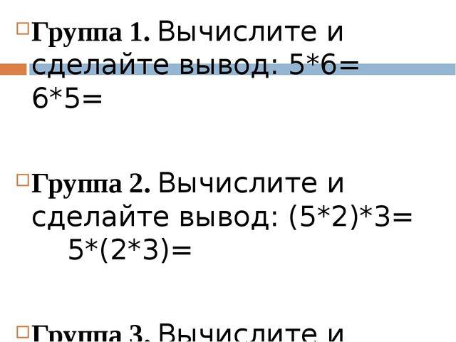 Группа 1. Вычислите и сделайте вывод: 5*6= 6*5= Группа 2. Вычислите и сделай...