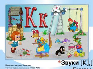 Звуки К,К. Буквы К,к Иванова Анжелика Ивановна учитель начальных классов