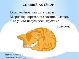 СПЯЩИЙ КОТЁНОК Если котёнок улёгся у лавки, Мордочку спрятал, и хвостик, и ла