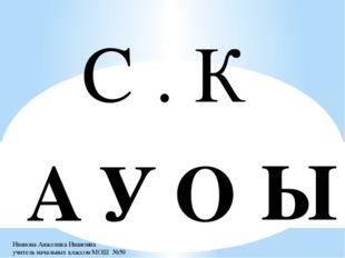 С . К У О А Ы Иванова Анжелика Ивановна учитель начальных классов МОШ №59