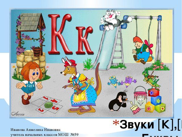 Звуки К,К. Буквы К,к Иванова Анжелика Ивановна учитель начальных классов...