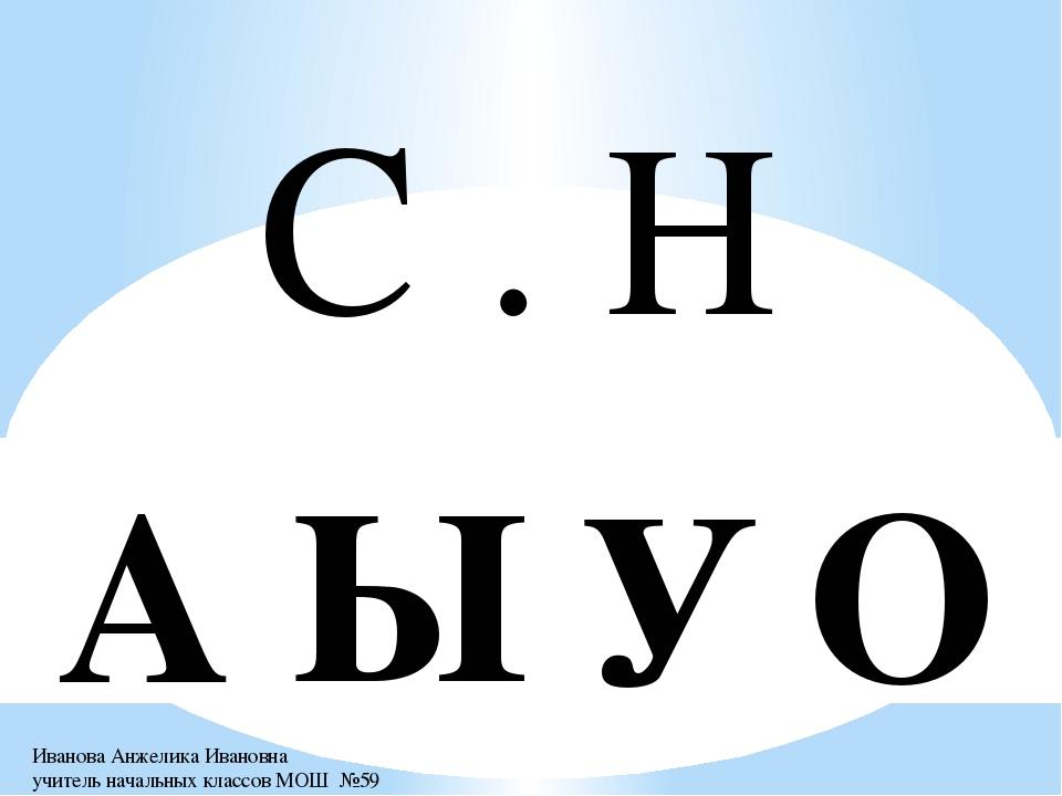 С . Н Ы О А У Иванова Анжелика Ивановна учитель начальных классов МОШ №59