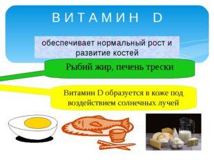 В И Т А М И Н D обеспечивает нормальный рост и развитие костей Рыбий жир, печ