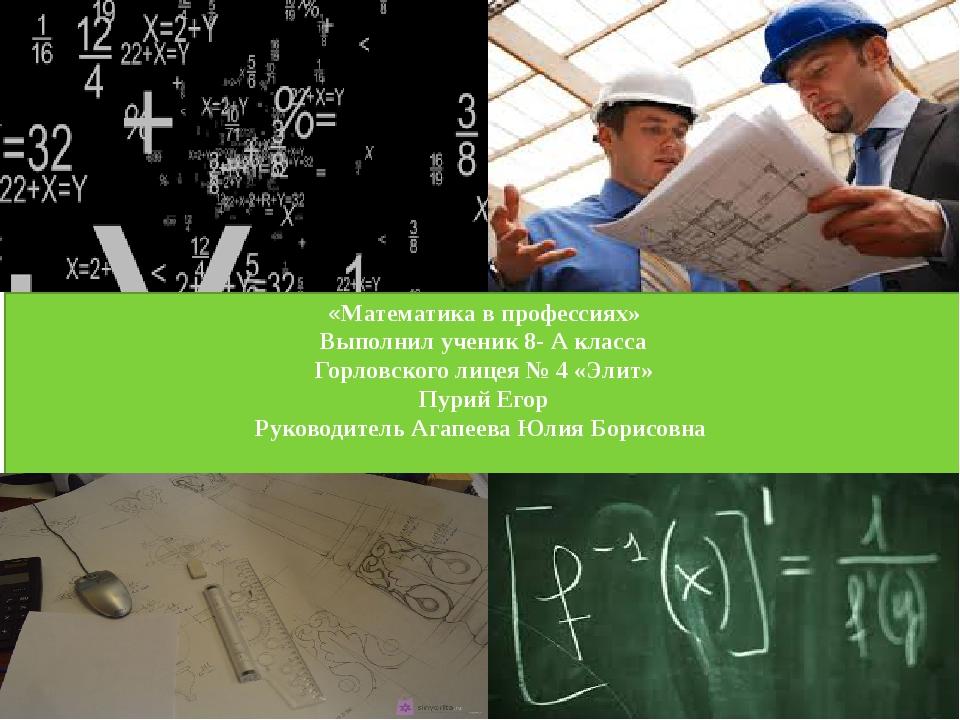 «Математика в профессиях» Выполнил ученик 8- А класса Горловского лицея № 4 «...