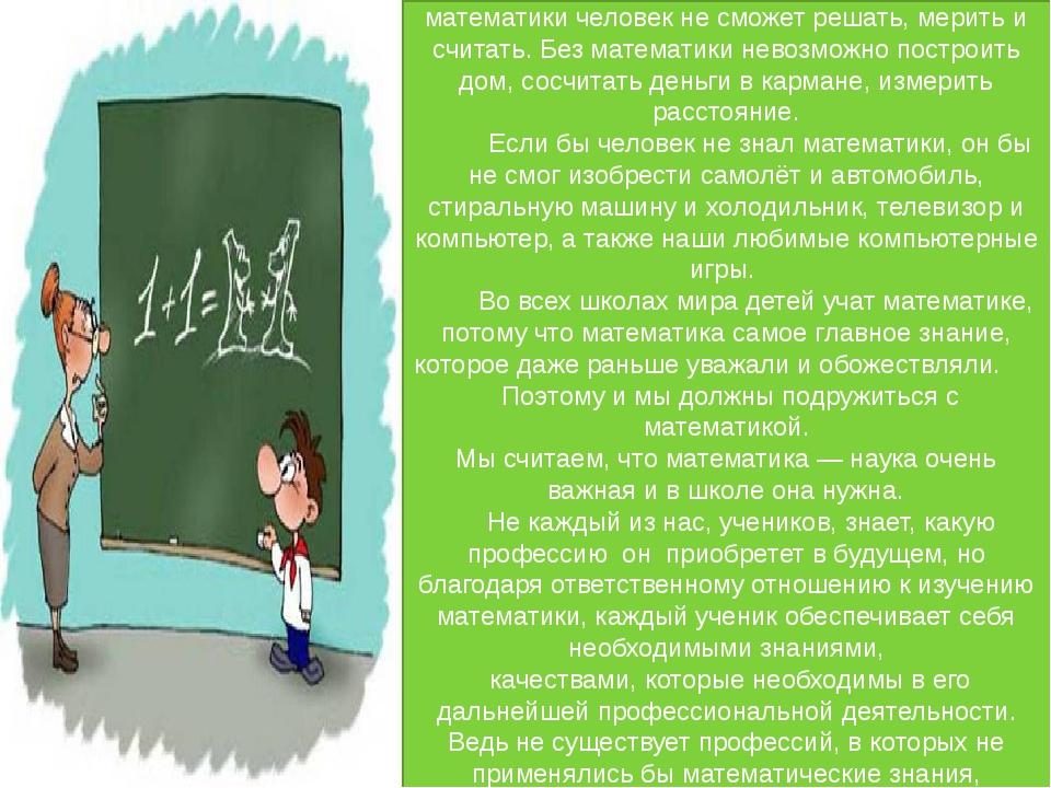 Математика нужна всем людям на свете. Без математики человек не сможет решат...