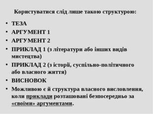 Користуватися слід лише такою структурою: ТЕЗА АРГУМЕНТ 1 АРГУМЕНТ 2 ПРИКЛАД
