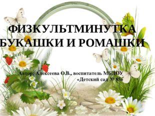 Автор: Алексеева О.В., воспитатель МБДОУ «Детский сад № 85» ФИЗКУЛЬТМИНУТКА Б