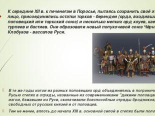 К середине XII в. к печенегам в Поросье, пытаясь сохранить своё этническое ли