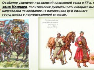 Особенно усилился половецкий племенной союз в XII в. при хане Кончаке, полити