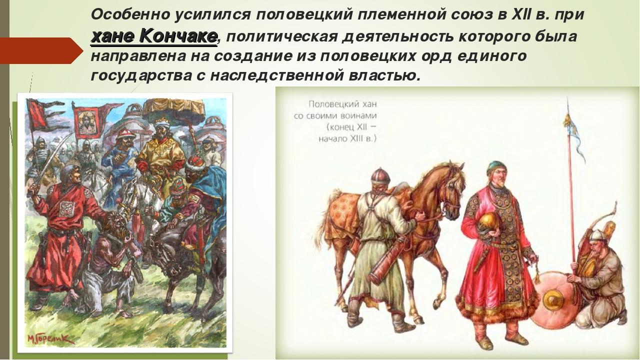 Особенно усилился половецкий племенной союз в XII в. при хане Кончаке, полити...