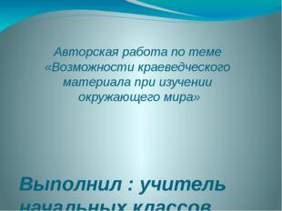 Авторская работа по теме «Возможности краеведческого материала при изучении о