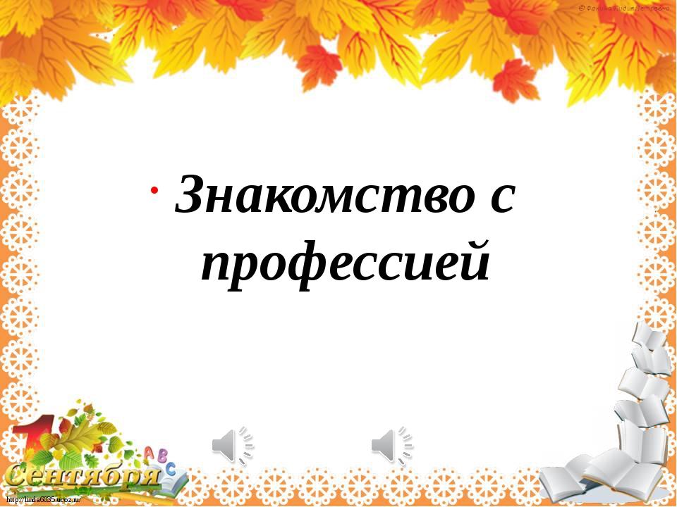 Знакомство с профессией http://linda6035.ucoz.ru/