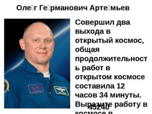 Оле́г Ге́рманович Арте́мьев Совершил два выхода в открытый космос, общая прод