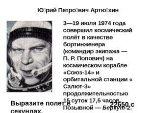 Ю́рий Петро́вич Артю́хин 3—19 июля 1974 года совершил космический полёт в ка