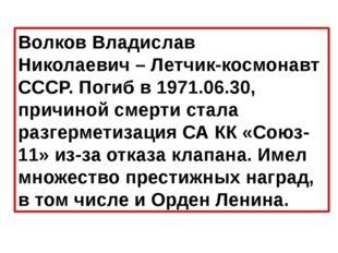 Волков Владислав Николаевич– Летчик-космонавт СССР. Погиб в 1971.06.30, прич
