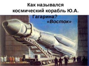 Как назывался космический корабль Ю.А. Гагарина? «Восток»