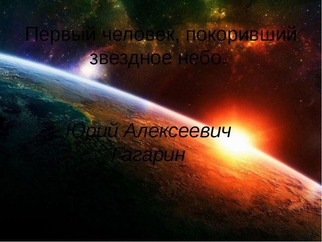 Первый человек, покоривший звездное небо. Юрий Алексеевич Гагарин