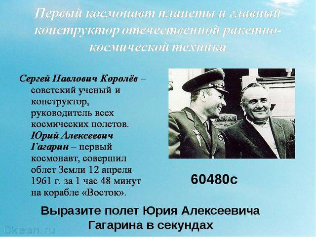 Выразите полет Юрия Алексеевича Гагарина в секундах 60480с